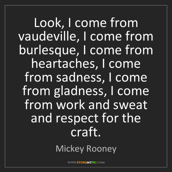 Mickey Rooney: Look, I come from vaudeville, I come from burlesque,...