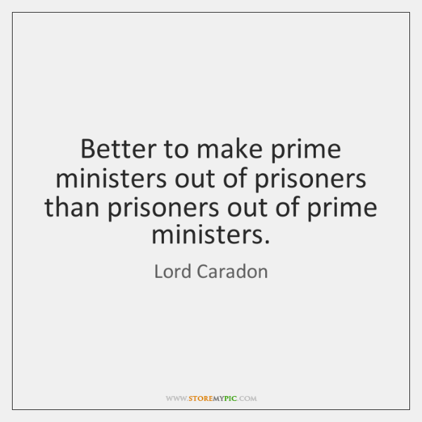 Better to make prime ministers out of prisoners than prisoners out of ...