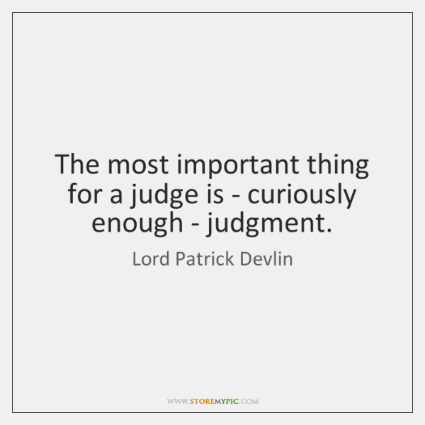 The most important thing for a judge is - curiously enough - ...