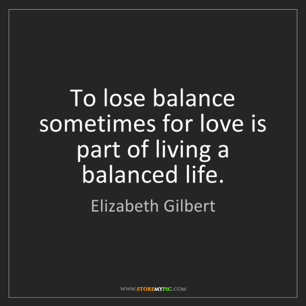Elizabeth Gilbert: To lose balance sometimes for love is part of living...