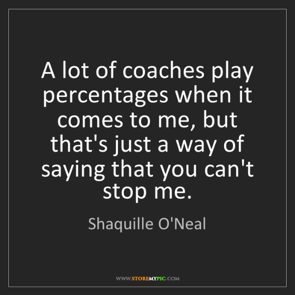 Shaquille O'Neal: A lot of coaches play percentages when it comes to me,...
