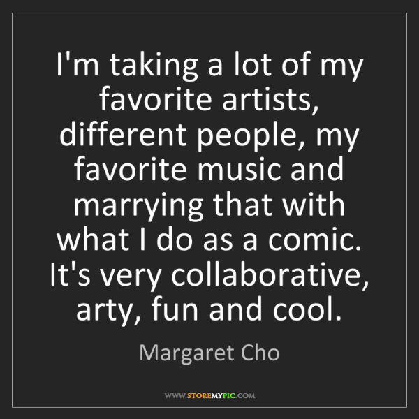 Margaret Cho: I'm taking a lot of my favorite artists, different people,...