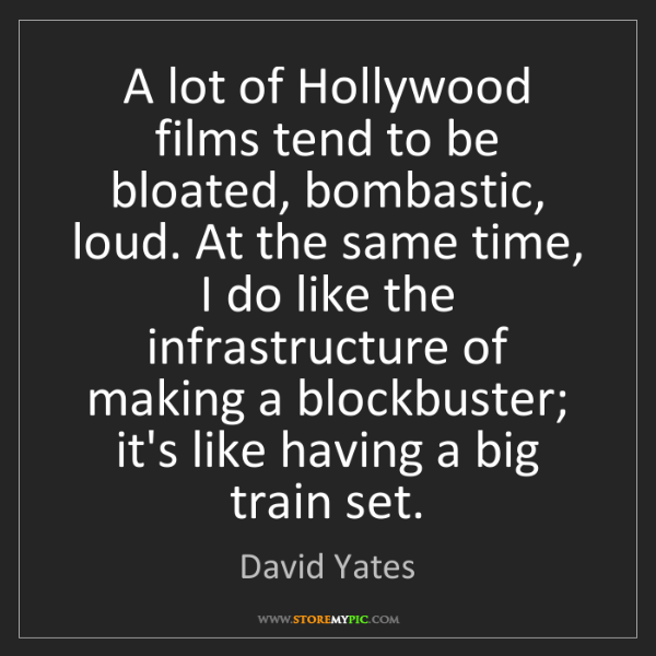 David Yates: A lot of Hollywood films tend to be bloated, bombastic,...