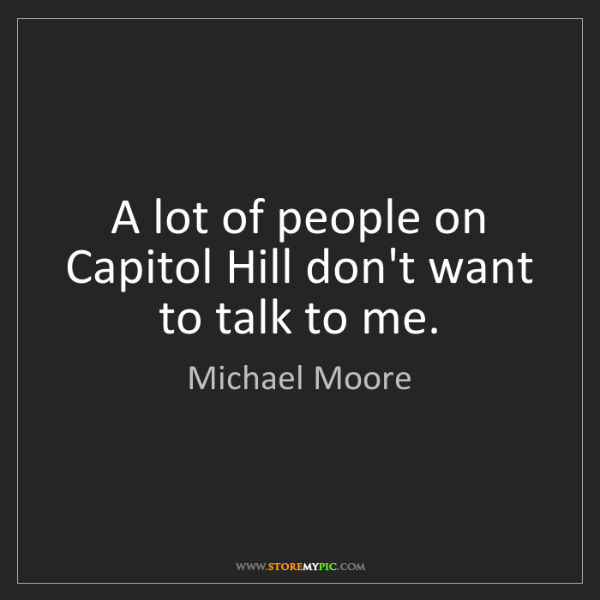 Michael Moore: A lot of people on Capitol Hill don't want to talk to...