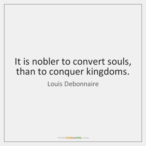 It is nobler to convert souls, than to conquer kingdoms.