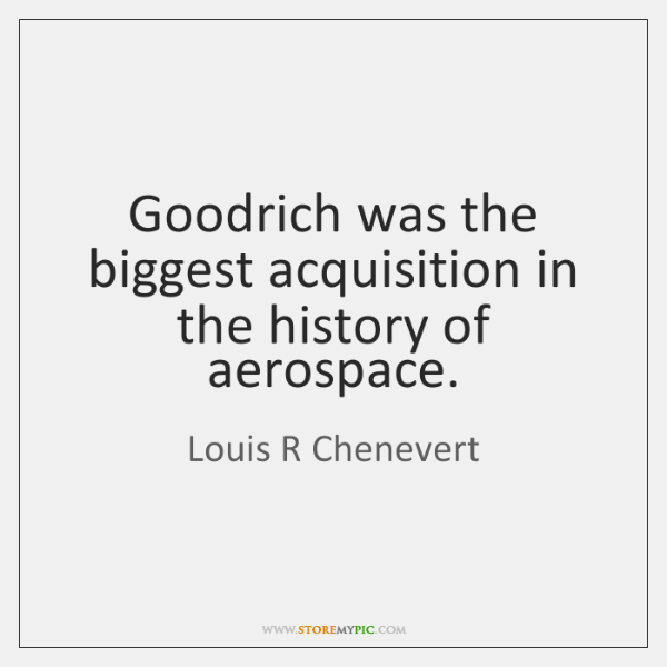 Goodrich was the biggest acquisition in the history of aerospace.