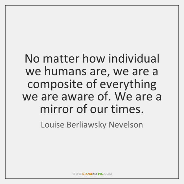 No matter how individual we humans are, we are a composite of ...