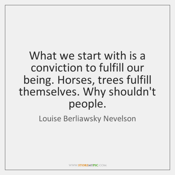 What we start with is a conviction to fulfill our being. Horses, ...