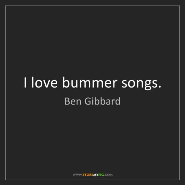 Ben Gibbard: I love bummer songs.