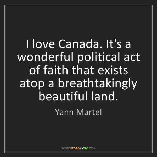 Yann Martel: I love Canada. It's a wonderful political act of faith...