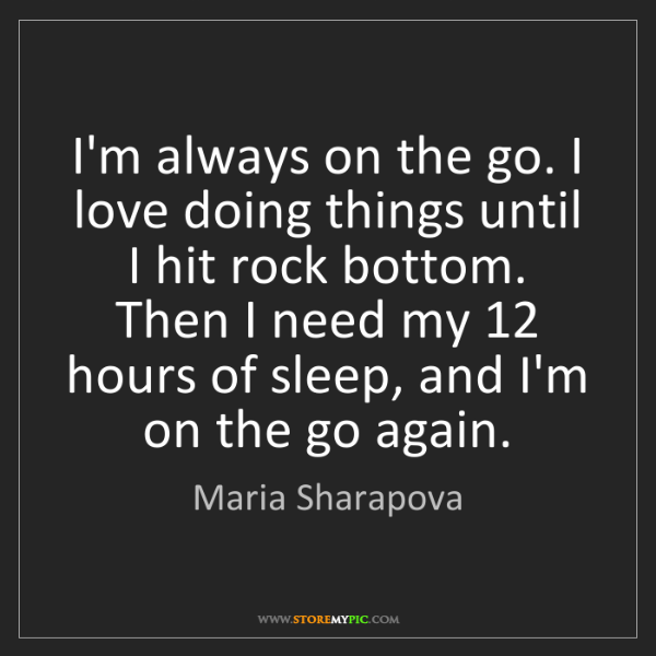 Maria Sharapova: I'm always on the go. I love doing things until I hit...