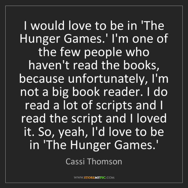 Cassi Thomson: I would love to be in 'The Hunger Games.' I'm one of...