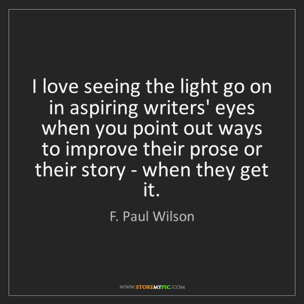 F. Paul Wilson: I love seeing the light go on in aspiring writers' eyes...