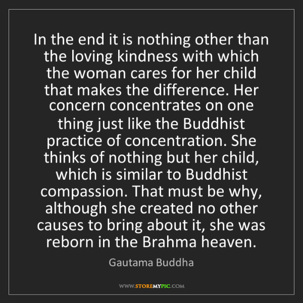 Gautama Buddha: In the end it is nothing other than the loving kindness...