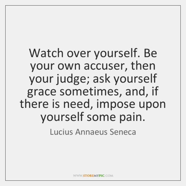 Watch over yourself. Be your own accuser, then your judge; ask yourself ...