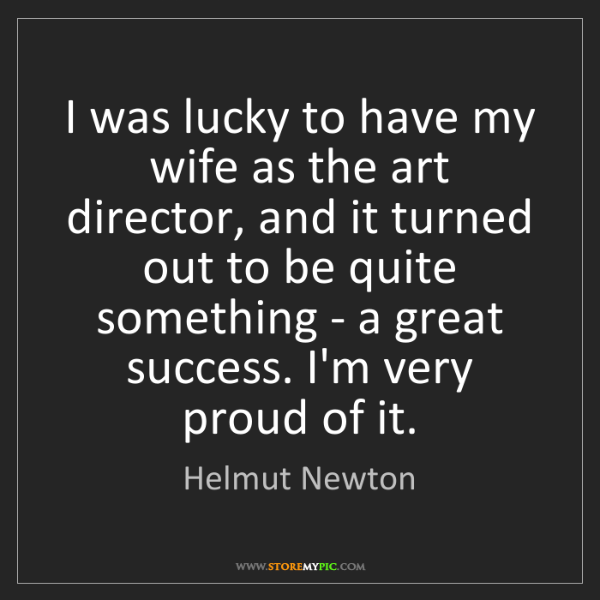 Helmut Newton: I was lucky to have my wife as the art director, and...