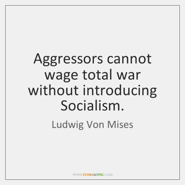 Aggressors cannot wage total war without introducing Socialism.