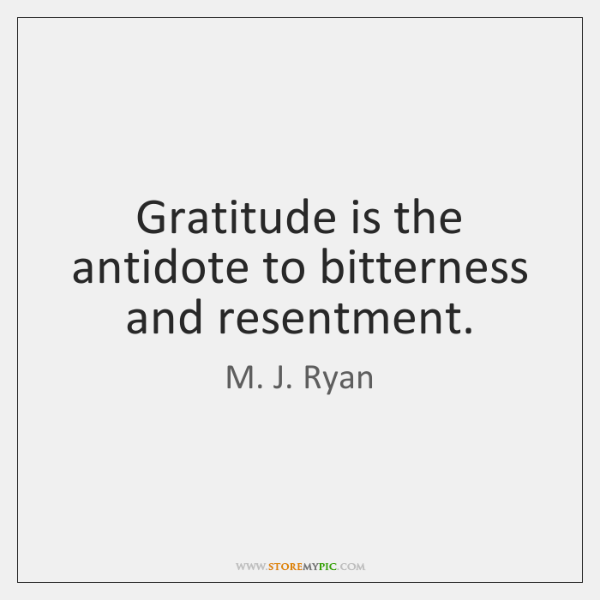 Gratitude is the antidote to bitterness and resentment.