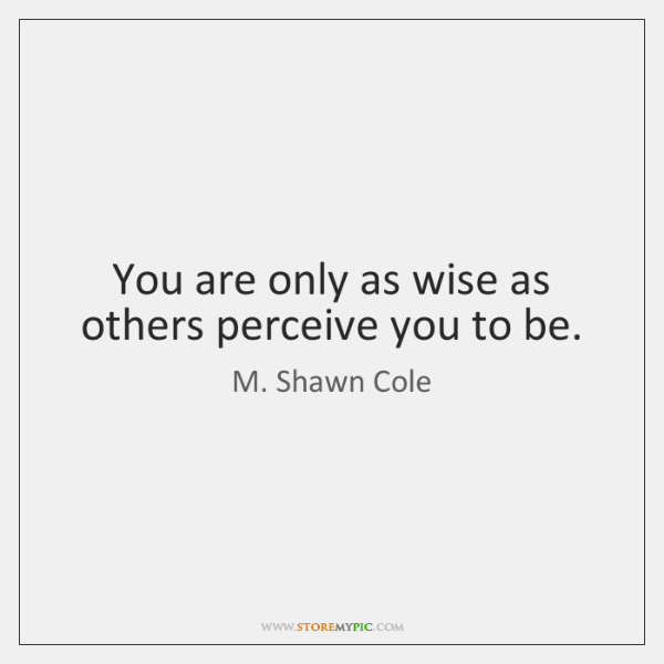 You are only as wise as others perceive you to be.