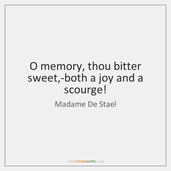 O memory, thou bitter sweet,-both a joy and a scourge!