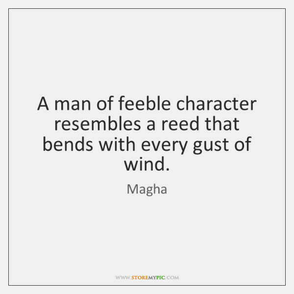 A man of feeble character resembles a reed that bends with every ...