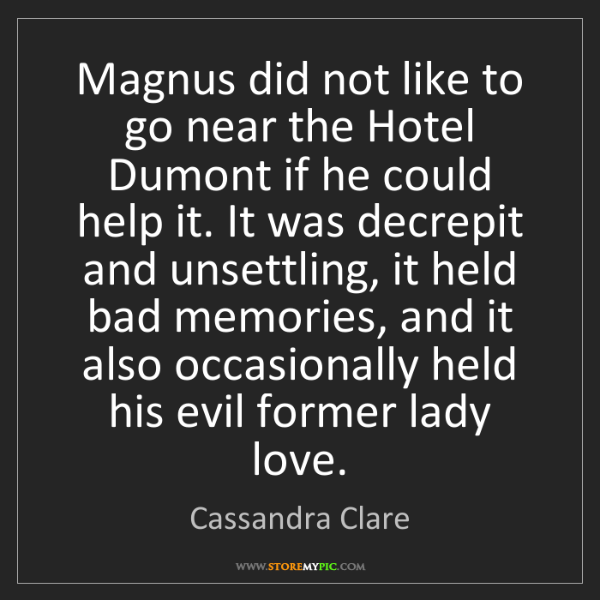 Cassandra Clare: Magnus did not like to go near the Hotel Dumont if he...