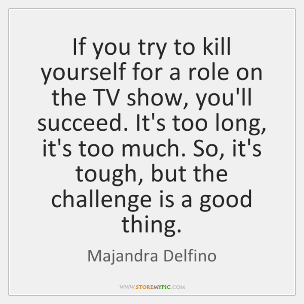 If you try to kill yourself for a role on the TV ...