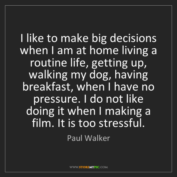 Paul Walker: I like to make big decisions when I am at home living...