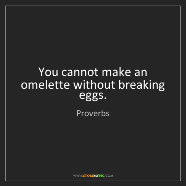 Proverbs: You cannot make an omelette without breaking eggs.