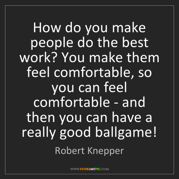 Robert Knepper: How do you make people do the best work? You make them...