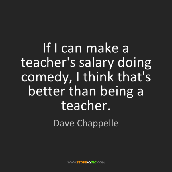 Dave Chappelle: If I can make a teacher's salary doing comedy, I think...