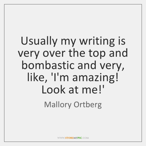 Usually my writing is very over the top and bombastic and very, ...
