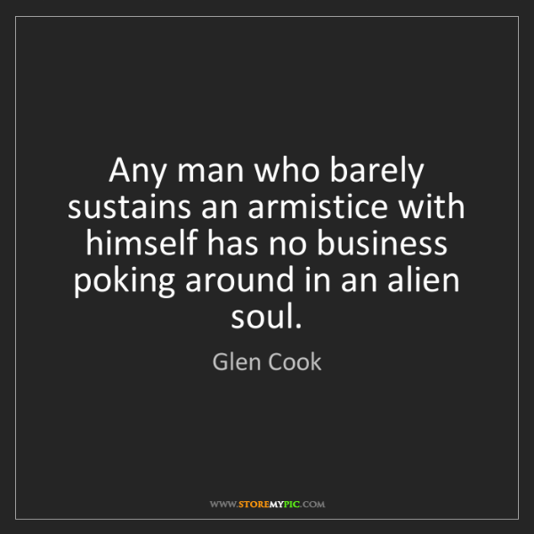 Glen Cook: Any man who barely sustains an armistice with himself...