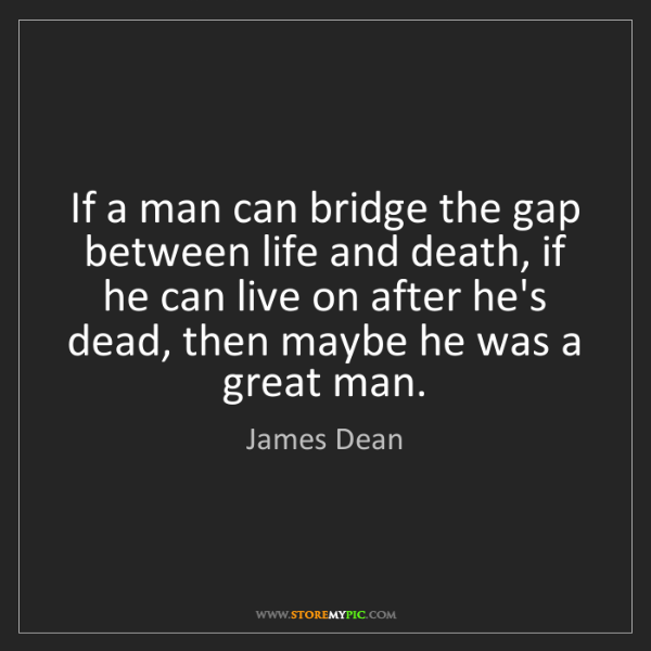 James Dean: If a man can bridge the gap between life and death, if...