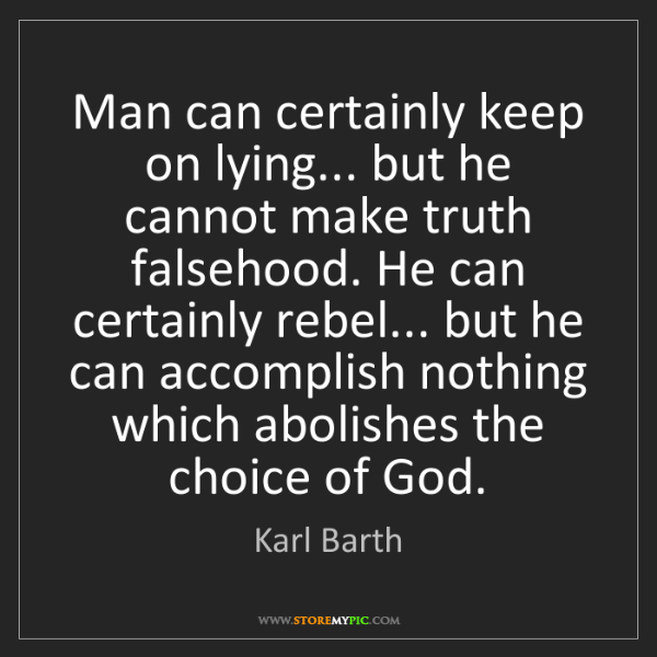 Karl Barth: Man can certainly keep on lying... but he cannot make...