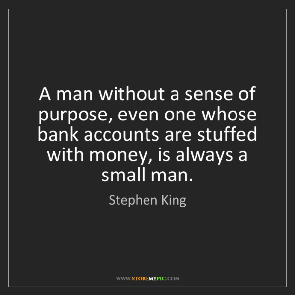 Stephen King: A man without a sense of purpose, even one whose bank...