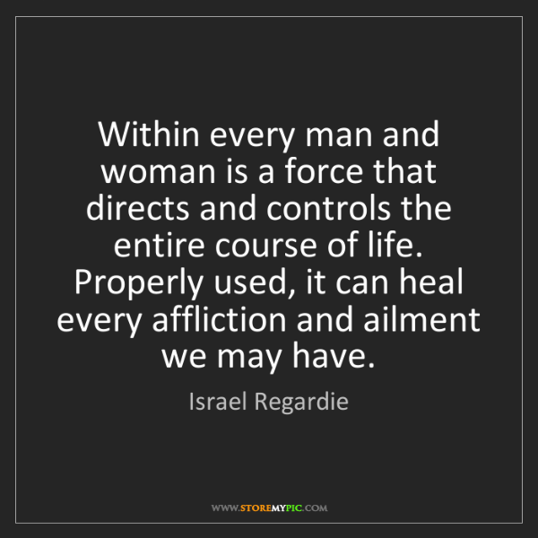 Israel Regardie: Within every man and woman is a force that directs and...