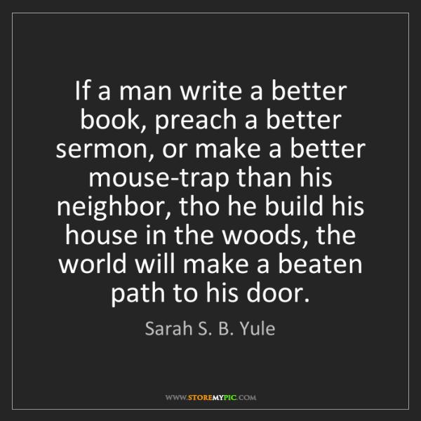 Sarah S. B. Yule: If a man write a better book, preach a better sermon,...