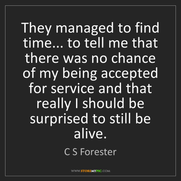 C S Forester: They managed to find time... to tell me that there was...