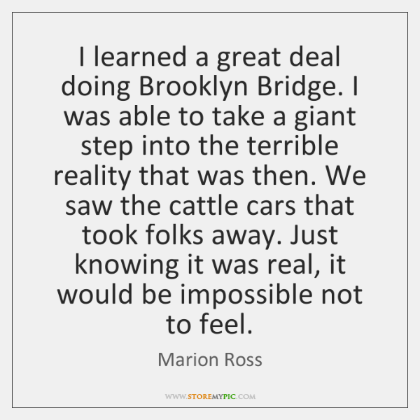 I learned a great deal doing Brooklyn Bridge. I was able to ...