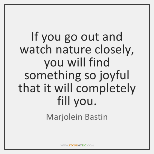 If you go out and watch nature closely, you will find something ...