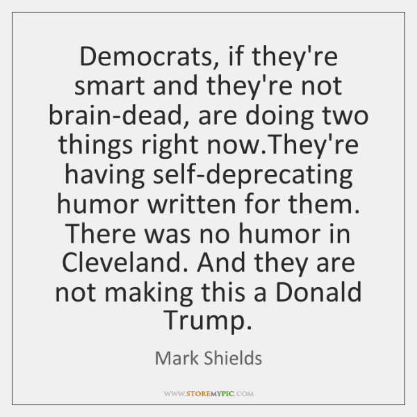 Democrats, if they're smart and they're not brain-dead, are doing two things ...