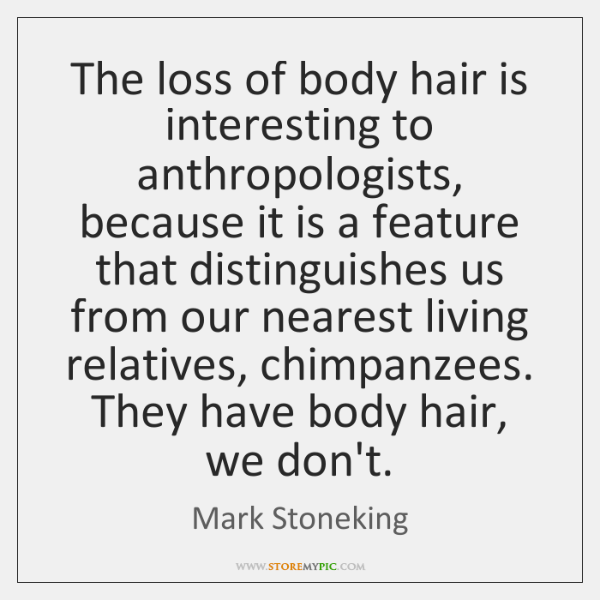 The loss of body hair is interesting to anthropologists, because it is ...