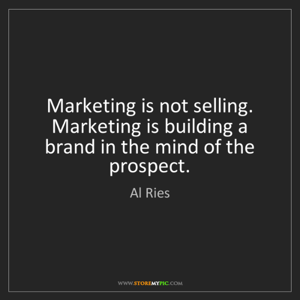 Al Ries: Marketing is not selling. Marketing is building a brand...