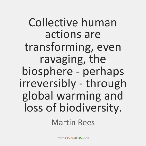 Collective human actions are transforming, even ravaging, the biosphere - perhaps irreversibly ...