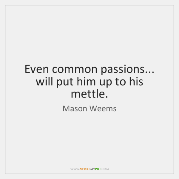 Even common passions... will put him up to his mettle.