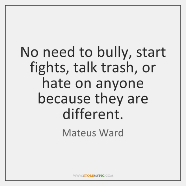 No need to bully, start fights, talk trash, or hate on anyone ...