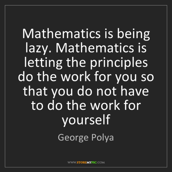 George Polya: Mathematics is being lazy. Mathematics is letting the...