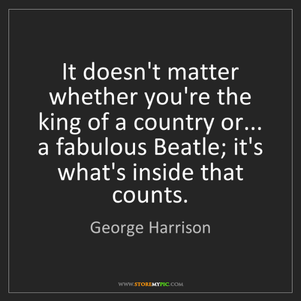 George Harrison: It doesn't matter whether you're the king of a country...