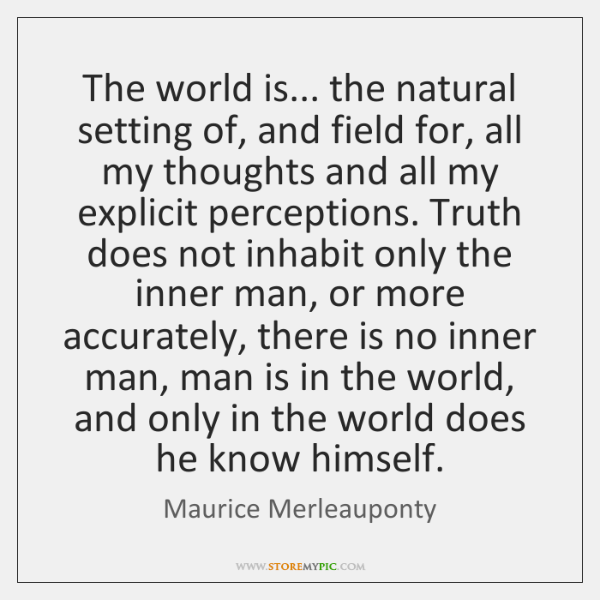 The world is... the natural setting of, and field for, all my ...
